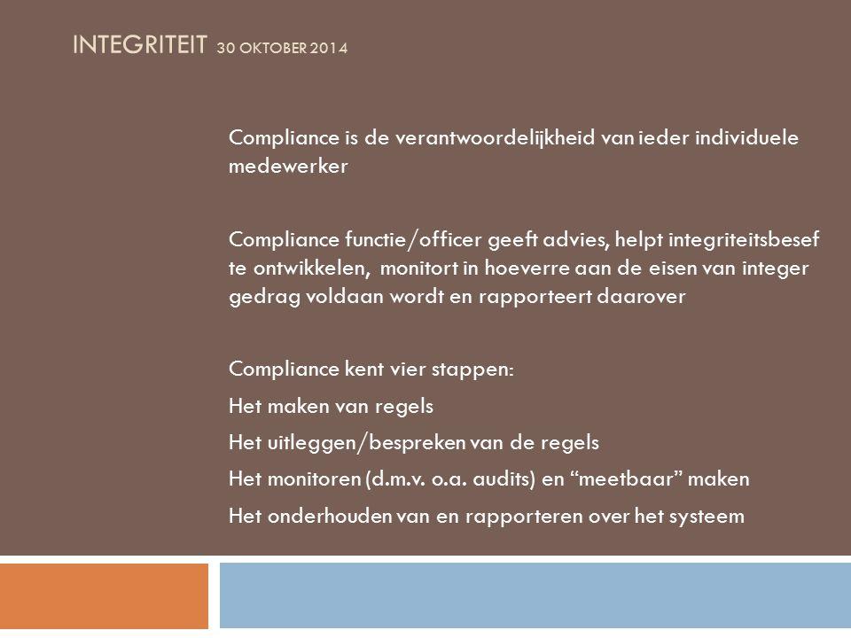 INTEGRITEIT 30 OKTOBER 2014 Compliance is de verantwoordelijkheid van ieder individuele medewerker Compliance functie/officer geeft advies, helpt integriteitsbesef te ontwikkelen, monitort in hoeverre aan de eisen van integer gedrag voldaan wordt en rapporteert daarover Compliance kent vier stappen: Het maken van regels Het uitleggen/bespreken van de regels Het monitoren (d.m.v.