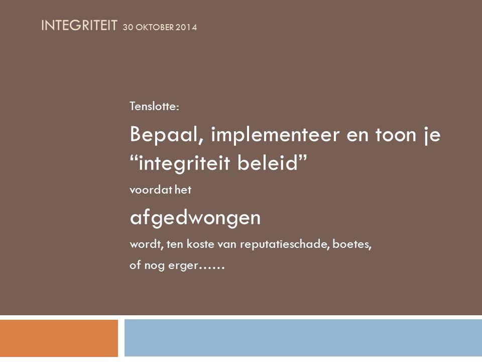 INTEGRITEIT 30 OKTOBER 2014 Tenslotte: Bepaal, implementeer en toon je integriteit beleid voordat het afgedwongen wordt, ten koste van reputatieschade, boetes, of nog erger……