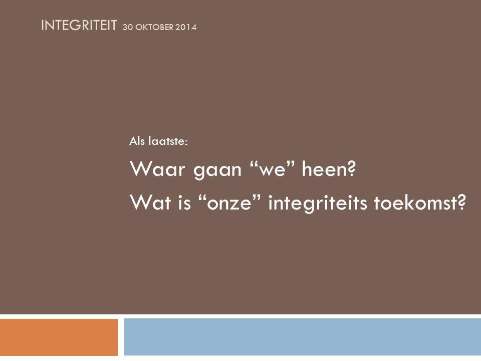 INTEGRITEIT 30 OKTOBER 2014 Als laatste: Waar gaan we heen Wat is onze integriteits toekomst