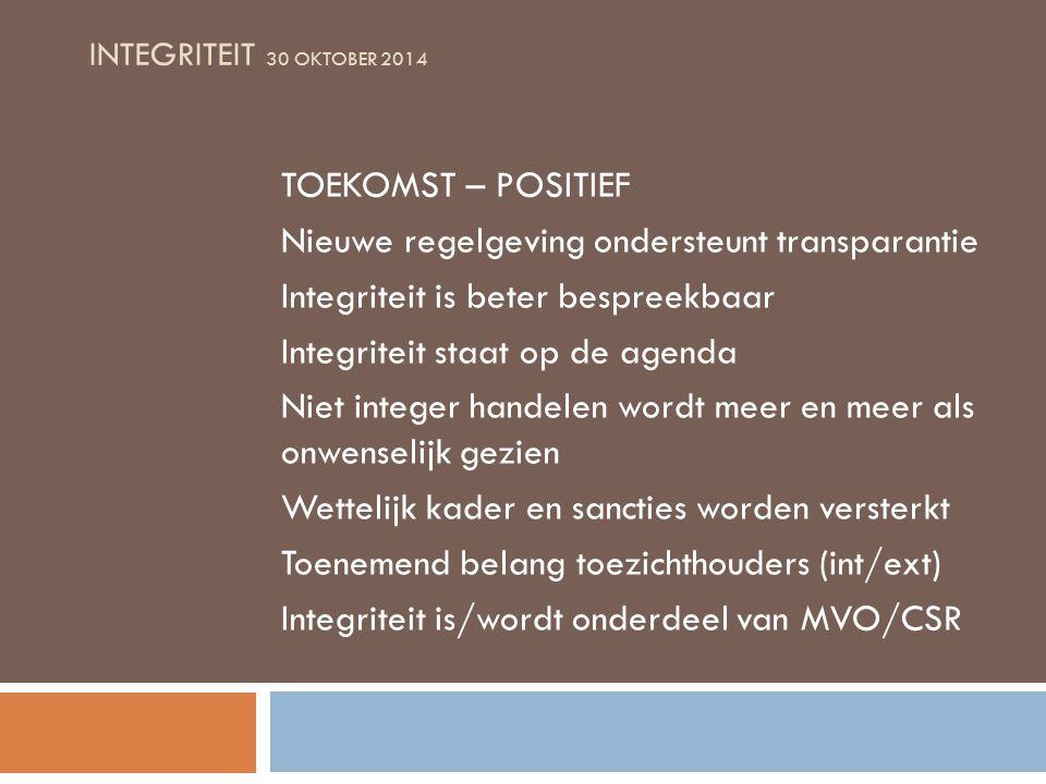 INTEGRITEIT 30 OKTOBER 2014 TOEKOMST – POSITIEF Nieuwe regelgeving ondersteunt transparantie Integriteit is beter bespreekbaar Integriteit staat op de agenda Niet integer handelen wordt meer en meer als onwenselijk gezien Wettelijk kader en sancties worden versterkt Toenemend belang toezichthouders (int/ext) Integriteit is/wordt onderdeel van MVO/CSR