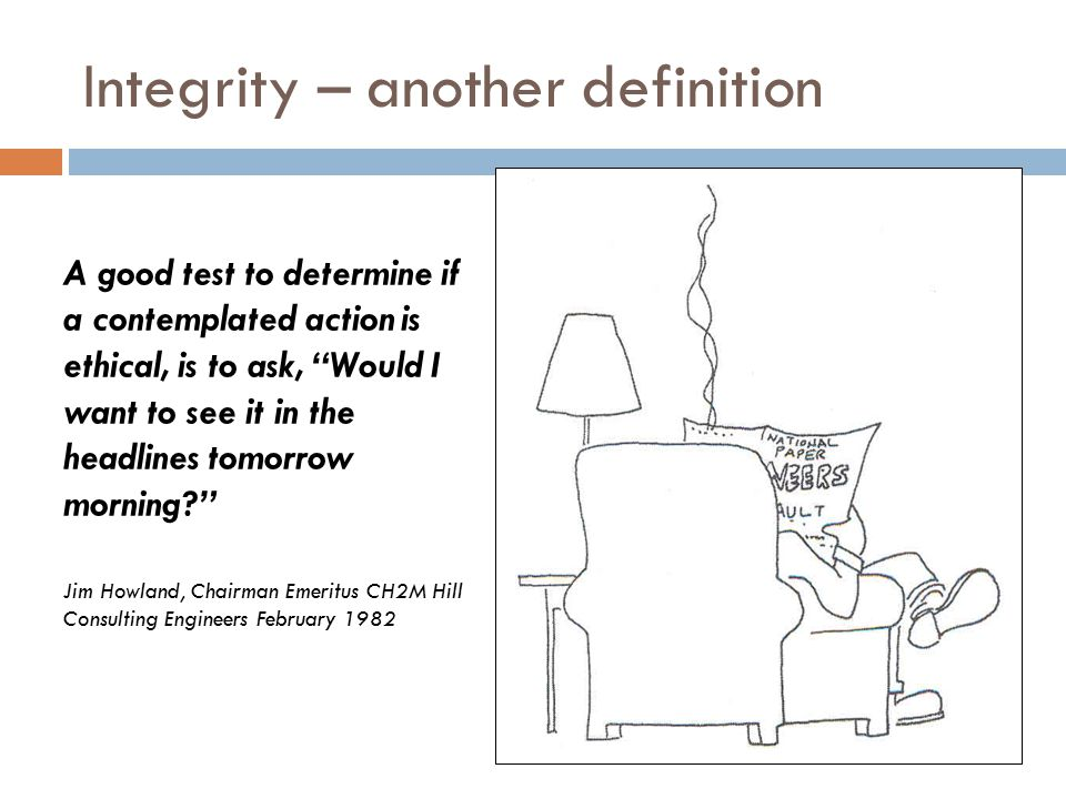 Integrity – another definition A good test to determine if a contemplated action is ethical, is to ask, Would I want to see it in the headlines tomorrow morning? Jim Howland, Chairman Emeritus CH2M Hill Consulting Engineers February 1982