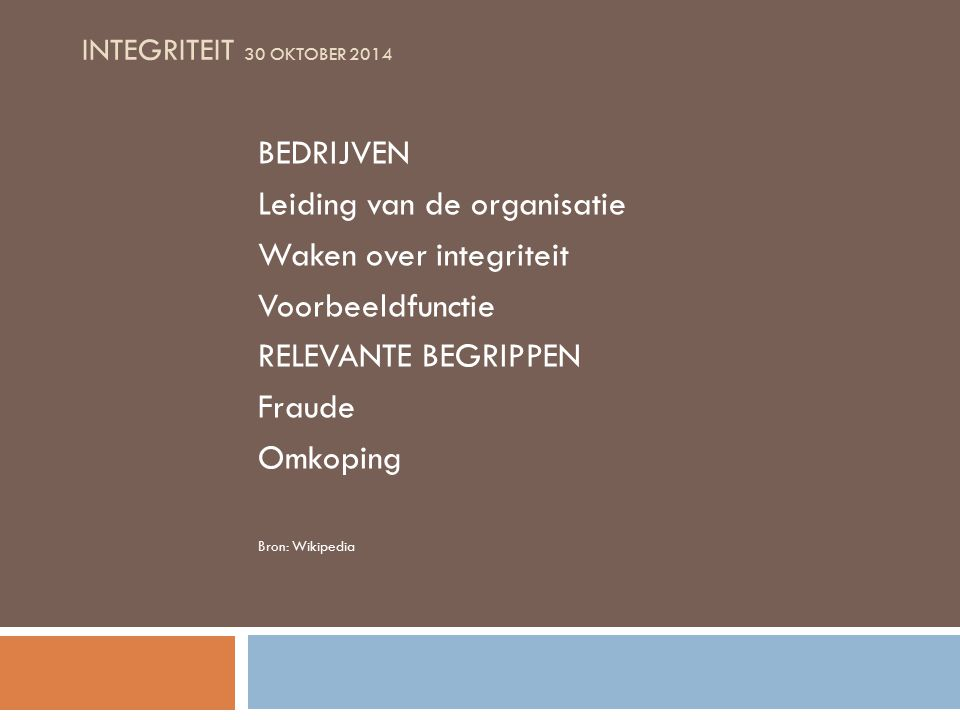 INTEGRITEIT 30 OKTOBER 2014 NL WET- EN REGELGEVING Recente wetgeving in Nederland Nationale organisaties: Autoriteit Financiële Markten Autoriteit Consument en Markt (ex NMa/Opta) Kamers van Koophandel SOMO Branche organisaties DNB Etc.