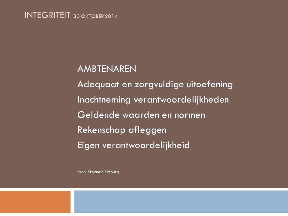 INTEGRITEIT 30 OKTOBER 2014 AMBTENAREN Adequaat en zorgvuldige uitoefening Inachtneming verantwoordelijkheden Geldende waarden en normen Rekenschap afleggen Eigen verantwoordelijkheid Bron: Provincie Limburg