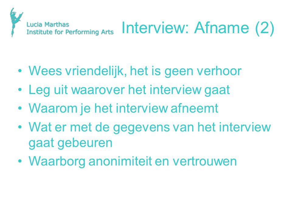 Interview: Afname (2) Wees vriendelijk, het is geen verhoor Leg uit waarover het interview gaat Waarom je het interview afneemt Wat er met de gegevens van het interview gaat gebeuren Waarborg anonimiteit en vertrouwen
