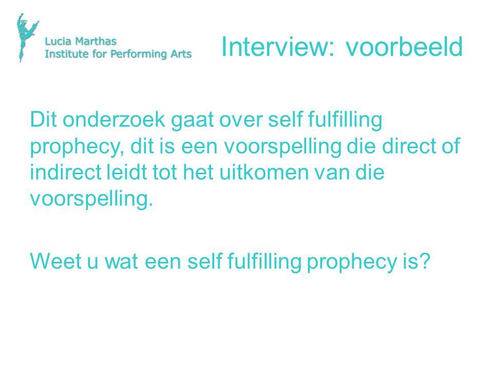 Interview: voorbeeld Dit onderzoek gaat over self fulfilling prophecy, dit is een voorspelling die direct of indirect leidt tot het uitkomen van die voorspelling.