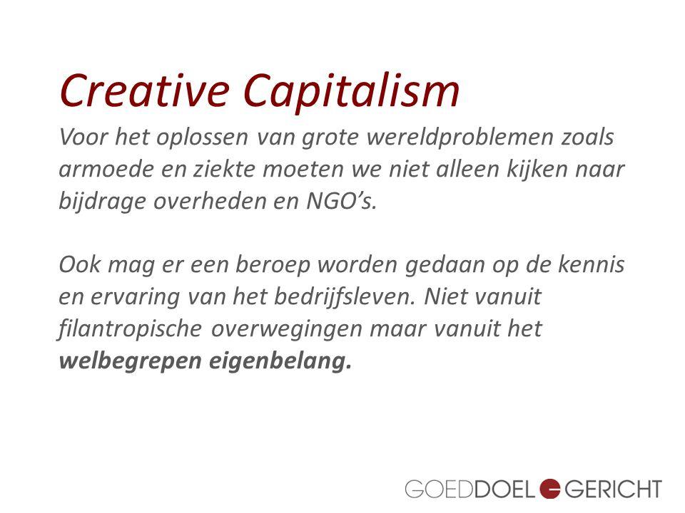 Creative Capitalism Voor het oplossen van grote wereldproblemen zoals armoede en ziekte moeten we niet alleen kijken naar bijdrage overheden en NGO's.