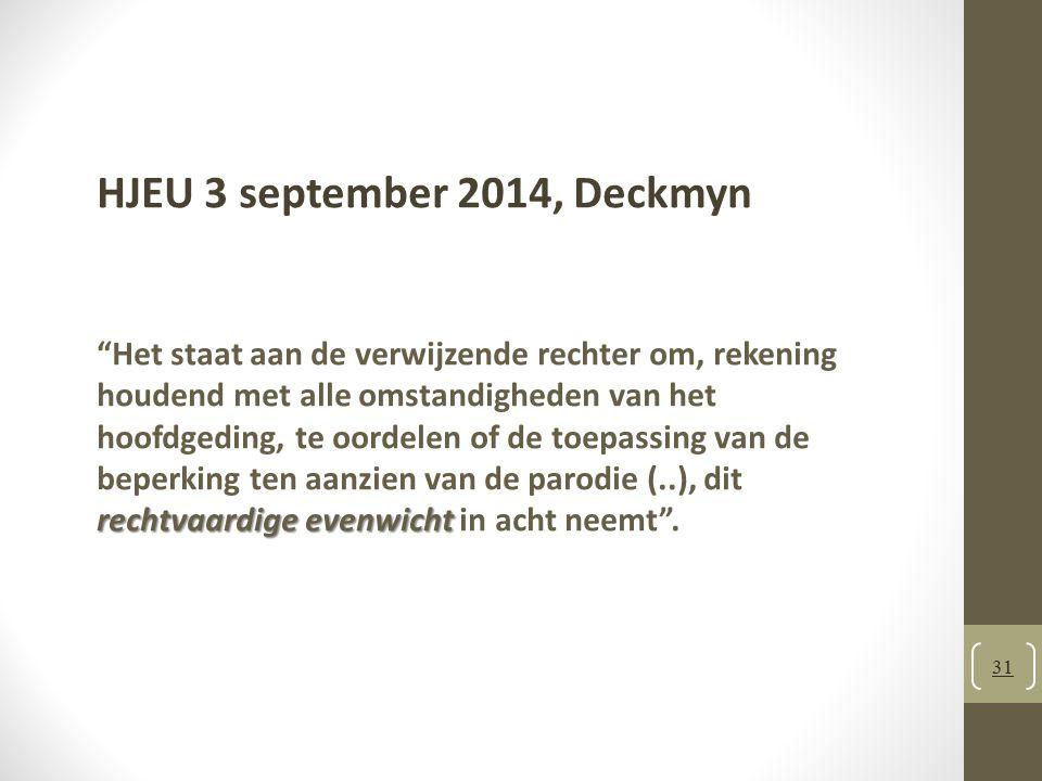 31 HJEU 3 september 2014, Deckmyn rechtvaardige evenwicht Het staat aan de verwijzende rechter om, rekening houdend met alle omstandigheden van het hoofdgeding, te oordelen of de toepassing van de beperking ten aanzien van de parodie (..), dit rechtvaardige evenwicht in acht neemt .