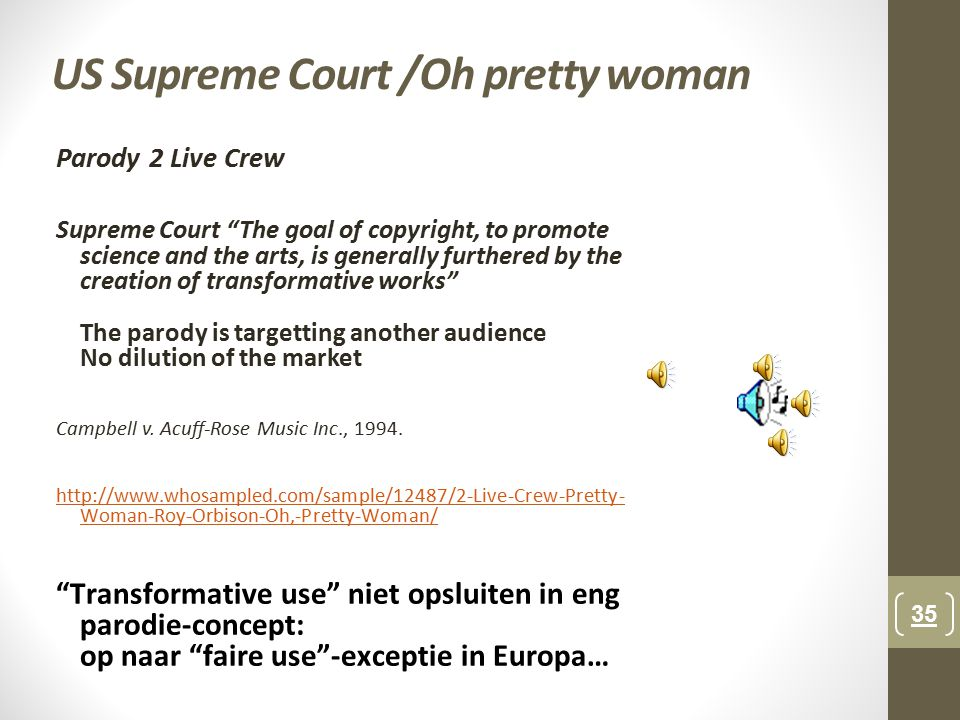 US Supreme Court /Oh pretty woman Parody 2 Live Crew Supreme Court The goal of copyright, to promote science and the arts, is generally furthered by the creation of transformative works The parody is targetting another audience No dilution of the market Campbell v.