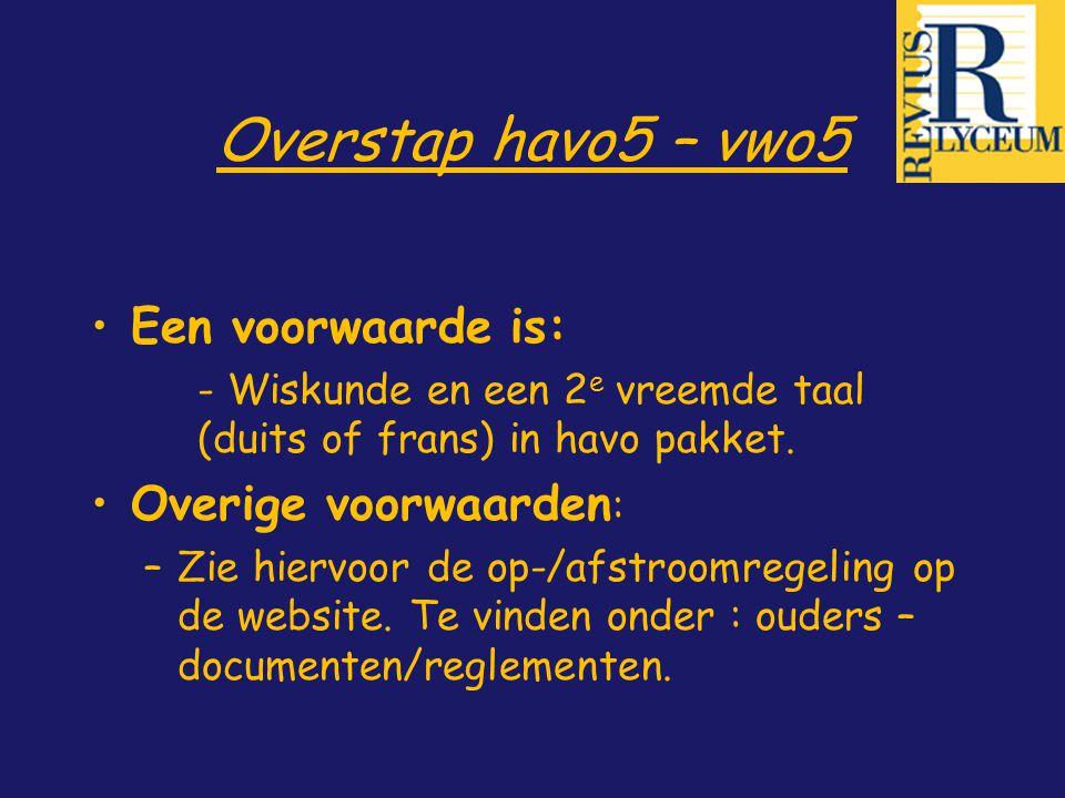 Overstap havo5 – vwo5 Een voorwaarde is: - Wiskunde en een 2 e vreemde taal (duits of frans) in havo pakket. Overige voorwaarden : –Zie hiervoor de op