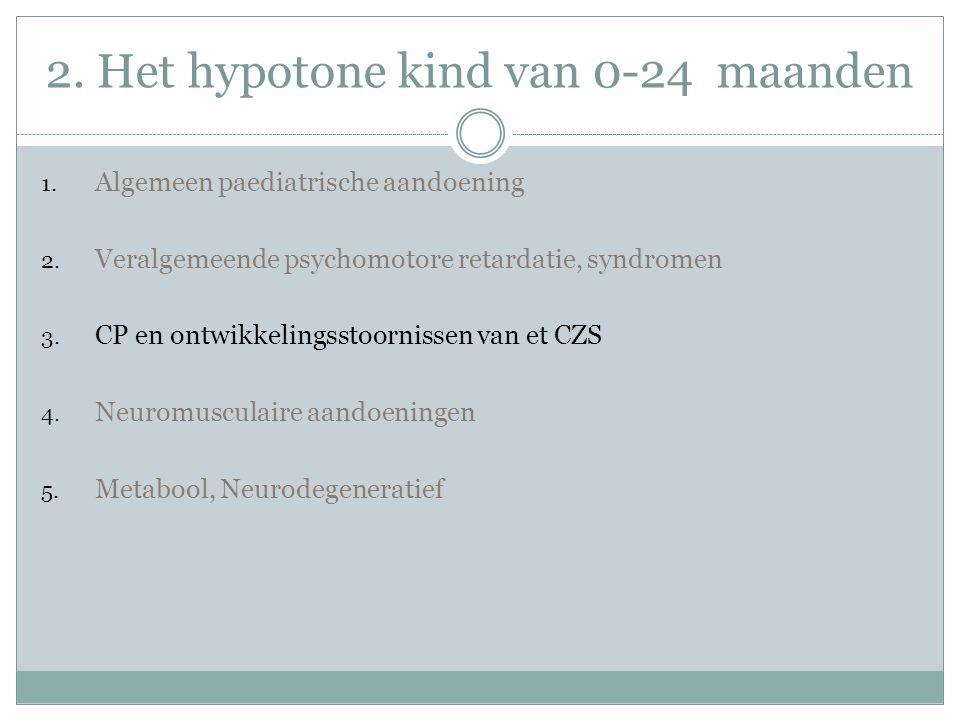 2. Het hypotone kind van 0-24 maanden 1. Algemeen paediatrische aandoening 2. Veralgemeende psychomotore retardatie, syndromen 3. CP en ontwikkelingss
