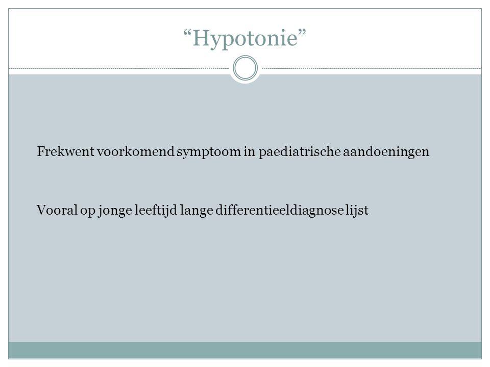 Hypotonie Frekwent voorkomend symptoom in paediatrische aandoeningen Vooral op jonge leeftijd lange differentieeldiagnose lijst