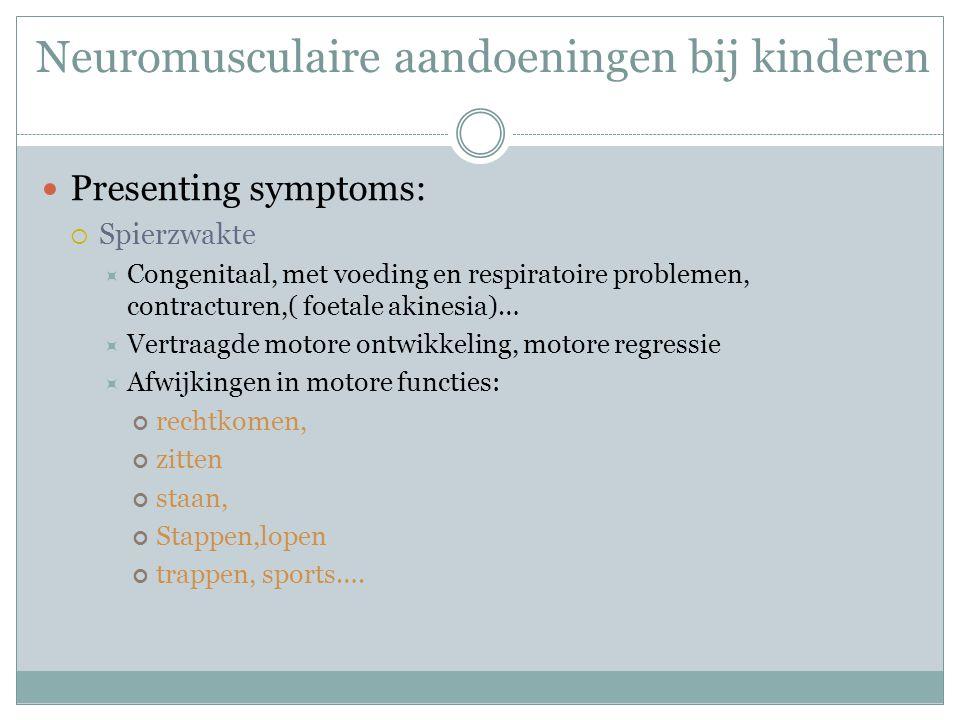 Neuromusculaire aandoeningen bij kinderen Presenting symptoms:  Spierzwakte  Congenitaal, met voeding en respiratoire problemen, contracturen,( foet