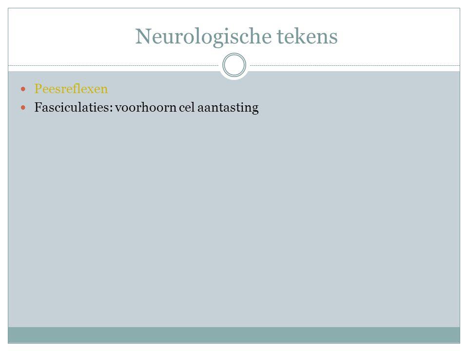 Neurologische tekens Peesreflexen Fasciculaties: voorhoorn cel aantasting