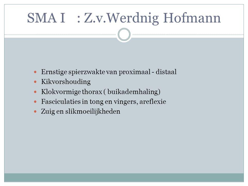 SMA I : Z.v.Werdnig Hofmann Ernstige spierzwakte van proximaal - distaal Kikvorshouding Klokvormige thorax ( buikademhaling) Fasciculaties in tong en vingers, areflexie Zuig en slikmoeilijkheden