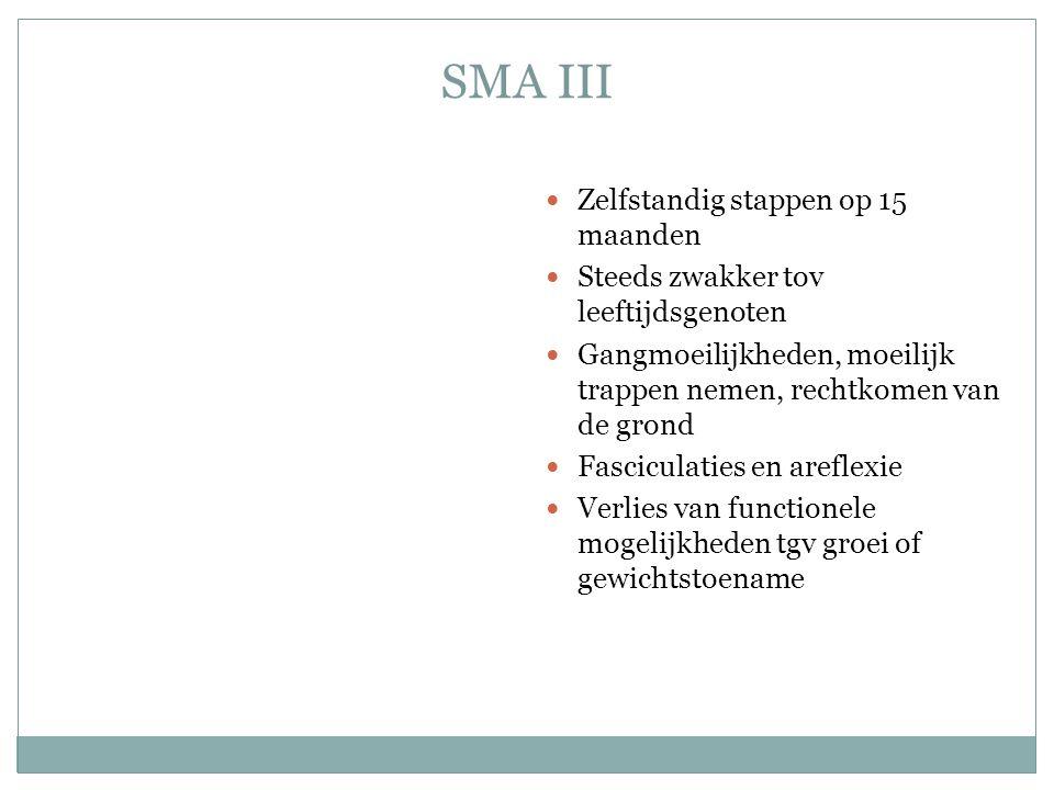 SMA III Zelfstandig stappen op 15 maanden Steeds zwakker tov leeftijdsgenoten Gangmoeilijkheden, moeilijk trappen nemen, rechtkomen van de grond Fasciculaties en areflexie Verlies van functionele mogelijkheden tgv groei of gewichtstoename