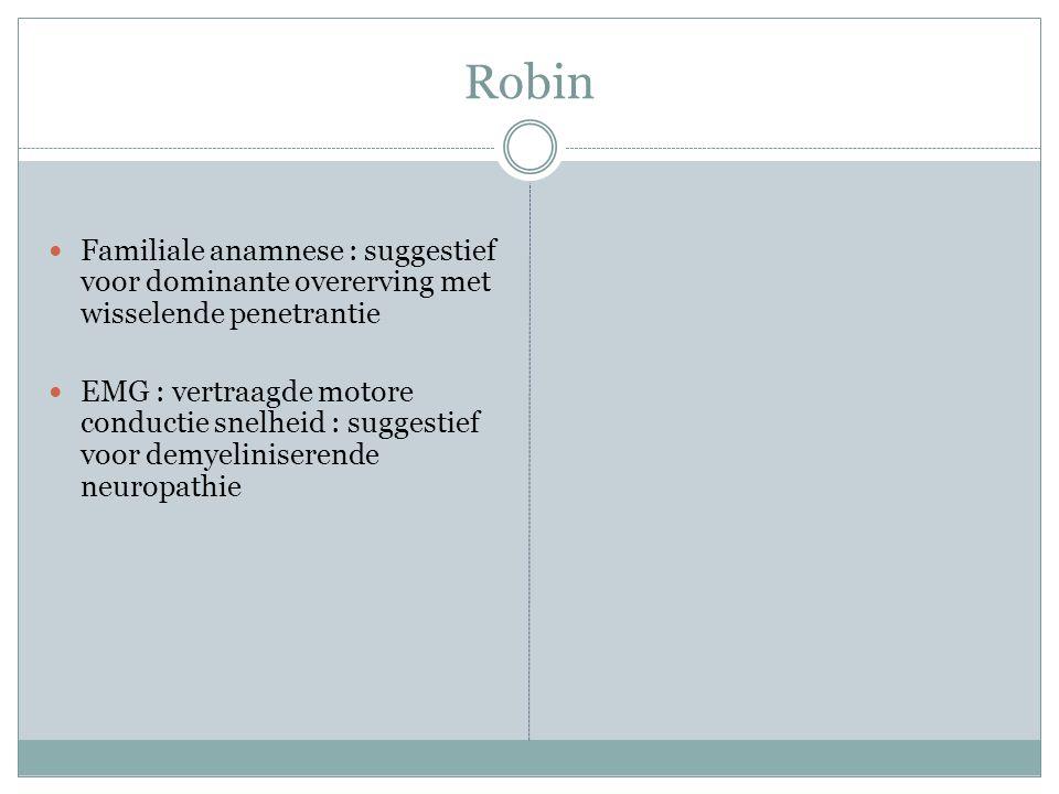 Robin Familiale anamnese : suggestief voor dominante overerving met wisselende penetrantie EMG : vertraagde motore conductie snelheid : suggestief voor demyeliniserende neuropathie