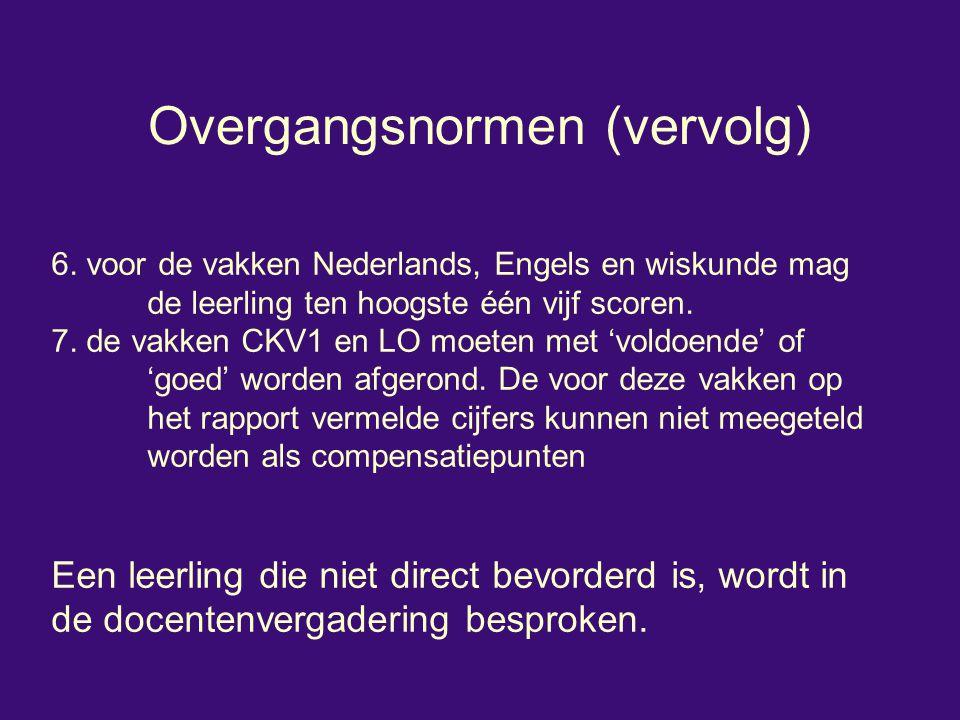 Overgangsnormen (vervolg) 6. voor de vakken Nederlands, Engels en wiskunde mag de leerling ten hoogste één vijf scoren. 7. de vakken CKV1 en LO moeten