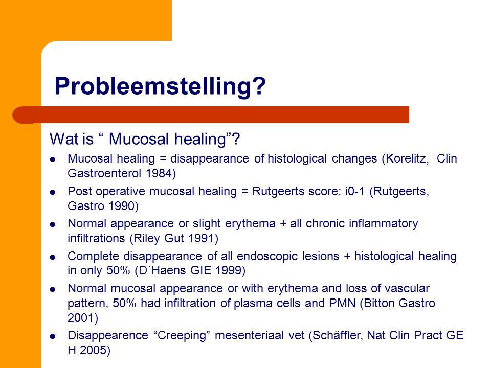"Probleemstelling? Wat is "" Mucosal healing""? Mucosal healing = disappearance of histological changes (Korelitz, Clin Gastroenterol 1984) Post operativ"