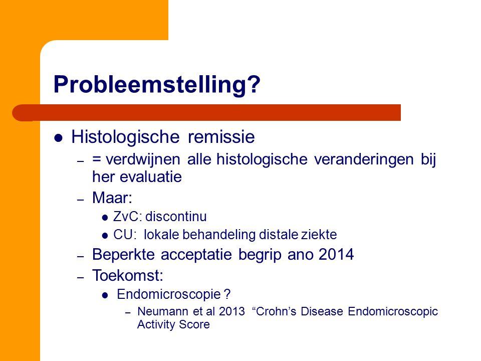 Probleemstelling? Histologische remissie – = verdwijnen alle histologische veranderingen bij her evaluatie – Maar: ZvC: discontinu CU: lokale behandel