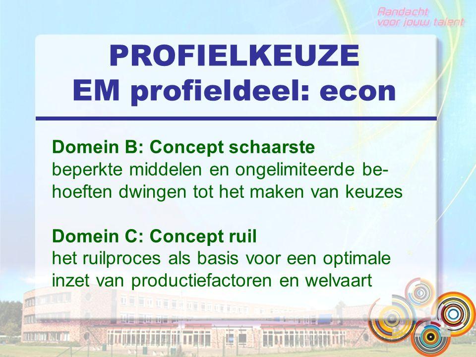 PROFIELKEUZE EM profieldeel: econ Domein B: Concept schaarste beperkte middelen en ongelimiteerde be- hoeften dwingen tot het maken van keuzes Domein C: Concept ruil het ruilproces als basis voor een optimale inzet van productiefactoren en welvaart