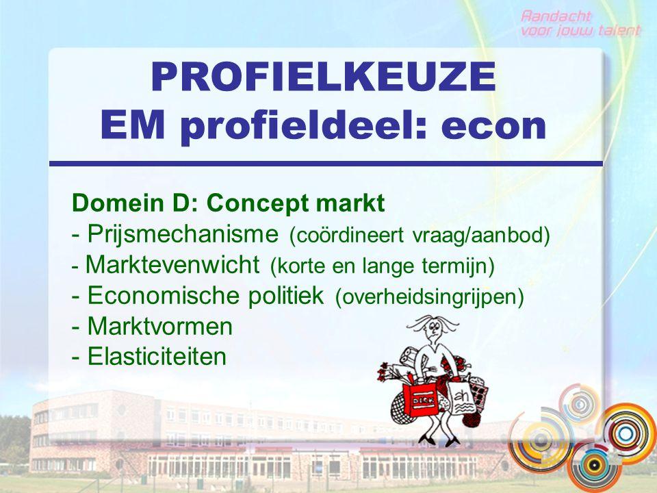 PROFIELKEUZE EM profieldeel: econ Domein D: Concept markt - Prijsmechanisme (coördineert vraag/aanbod) - Marktevenwicht (korte en lange termijn) - Economische politiek (overheidsingrijpen) - Marktvormen - Elasticiteiten