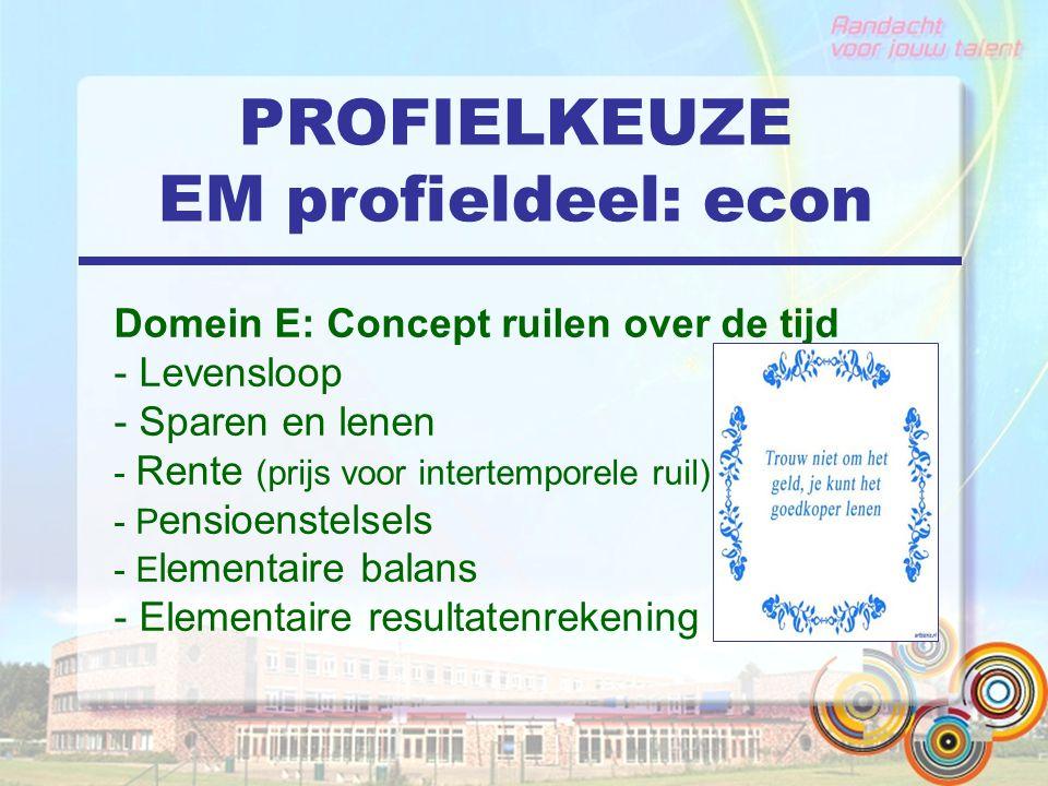 PROFIELKEUZE EM profieldeel: econ Domein E: Concept ruilen over de tijd - Levensloop - Sparen en lenen - Rente (prijs voor intertemporele ruil) - P ensioenstelsels - E lementaire balans - Elementaire resultatenrekening