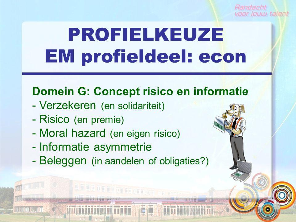 PROFIELKEUZE EM profieldeel: econ Domein G: Concept risico en informatie - Verzekeren (en solidariteit) - Risico (en premie) - Moral hazard (en eigen risico) - Informatie asymmetrie - Beleggen (in aandelen of obligaties?)