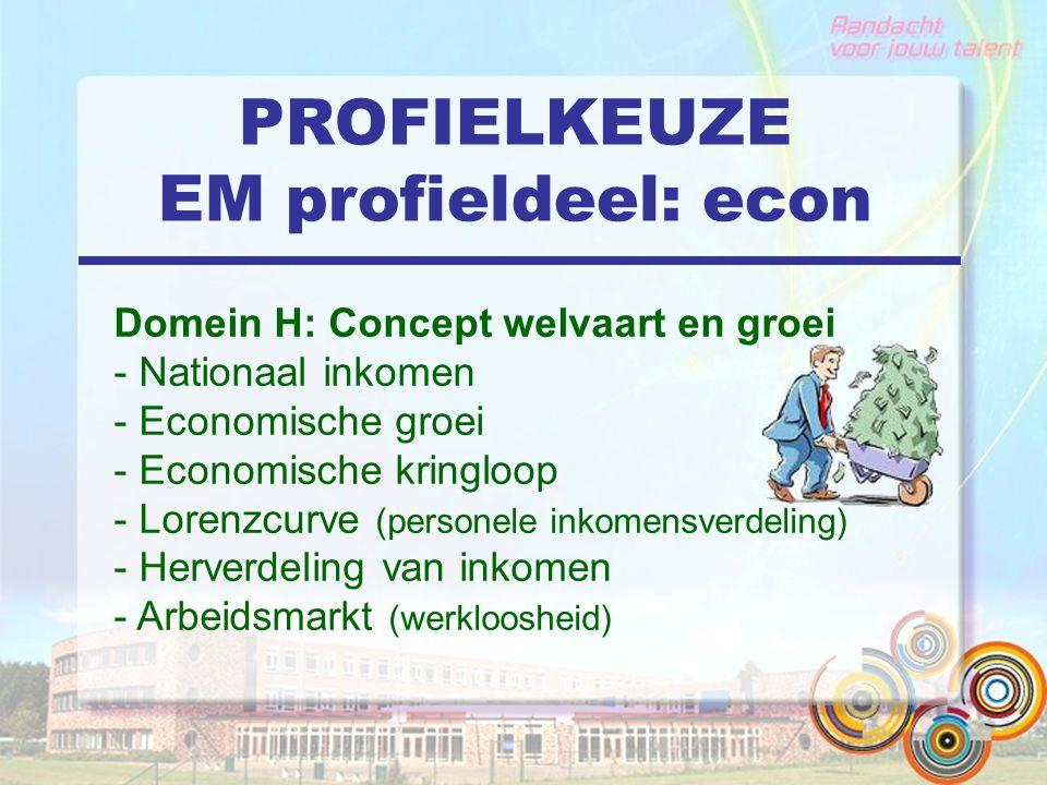 PROFIELKEUZE EM profieldeel: econ Domein H: Concept welvaart en groei - Nationaal inkomen - Economische groei - Economische kringloop - Lorenzcurve (personele inkomensverdeling) - Herverdeling van inkomen - Arbeidsmarkt (werkloosheid)