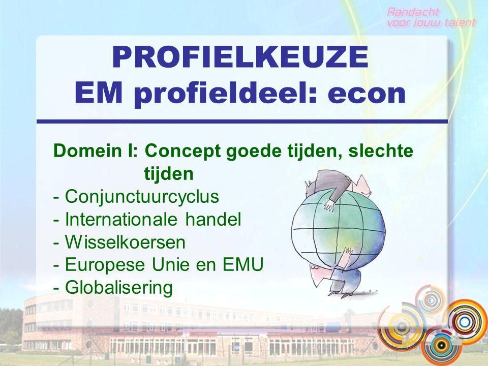 PROFIELKEUZE EM profieldeel: econ Domein I: Concept goede tijden, slechte tijden - Conjunctuurcyclus - Internationale handel - Wisselkoersen - Europese Unie en EMU - Globalisering