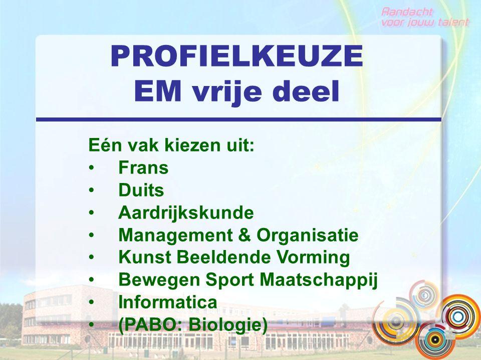 PROFIELKEUZE EM vrije deel Eén vak kiezen uit: Frans Duits Aardrijkskunde Management & Organisatie Kunst Beeldende Vorming Bewegen Sport Maatschappij Informatica (PABO: Biologie)