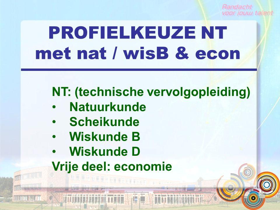 PROFIELKEUZE NT met nat / wisB & econ NT: (technische vervolgopleiding) Natuurkunde Scheikunde Wiskunde B Wiskunde D Vrije deel: economie
