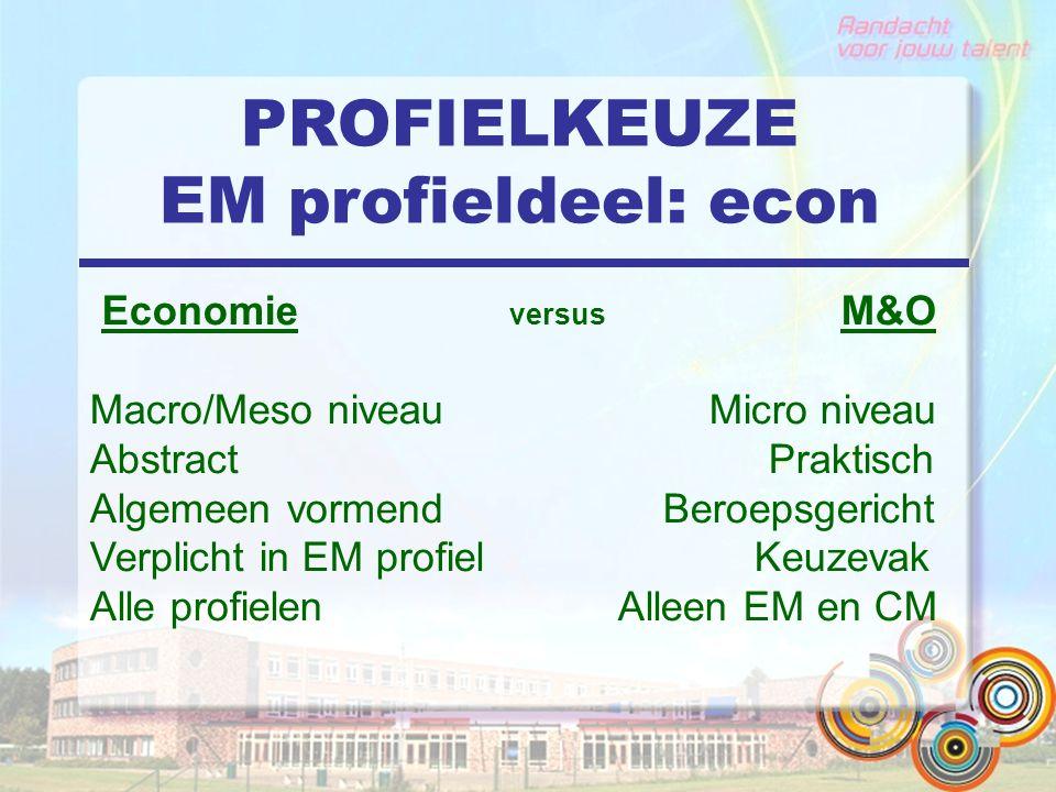 PROFIELKEUZE EM profieldeel: econ Economie versus M&O Macro/Meso niveau Micro niveau Abstract Praktisch Algemeen vormend Beroepsgericht Verplicht in EM profiel Keuzevak Alle profielen Alleen EM en CM