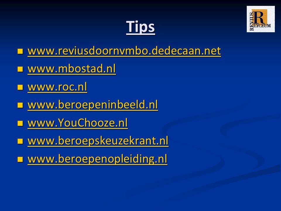 Tips www.reviusdoornvmbo.dedecaan.net www.reviusdoornvmbo.dedecaan.net www.reviusdoornvmbo.dedecaan.net www.mbostad.nl www.mbostad.nl www.mbostad.nl www.roc.nl www.roc.nl www.roc.nl www.beroepeninbeeld.nl www.beroepeninbeeld.nl www.beroepeninbeeld.nl www.YouChooze.nl www.YouChooze.nl www.YouChooze.nl www.beroepskeuzekrant.nl www.beroepskeuzekrant.nl www.beroepskeuzekrant.nl www.beroepenopleiding.nl www.beroepenopleiding.nl www.beroepenopleiding.nl