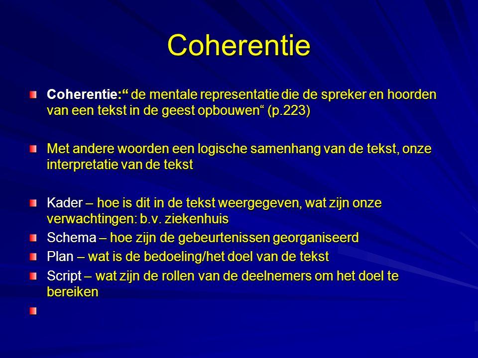 Coherentie Coherentie: de mentale representatie die de spreker en hoorden van een tekst in de geest opbouwen (p.223) Met andere woorden een logische samenhang van de tekst, onze interpretatie van de tekst Kader – hoe is dit in de tekst weergegeven, wat zijn onze verwachtingen: b.v.