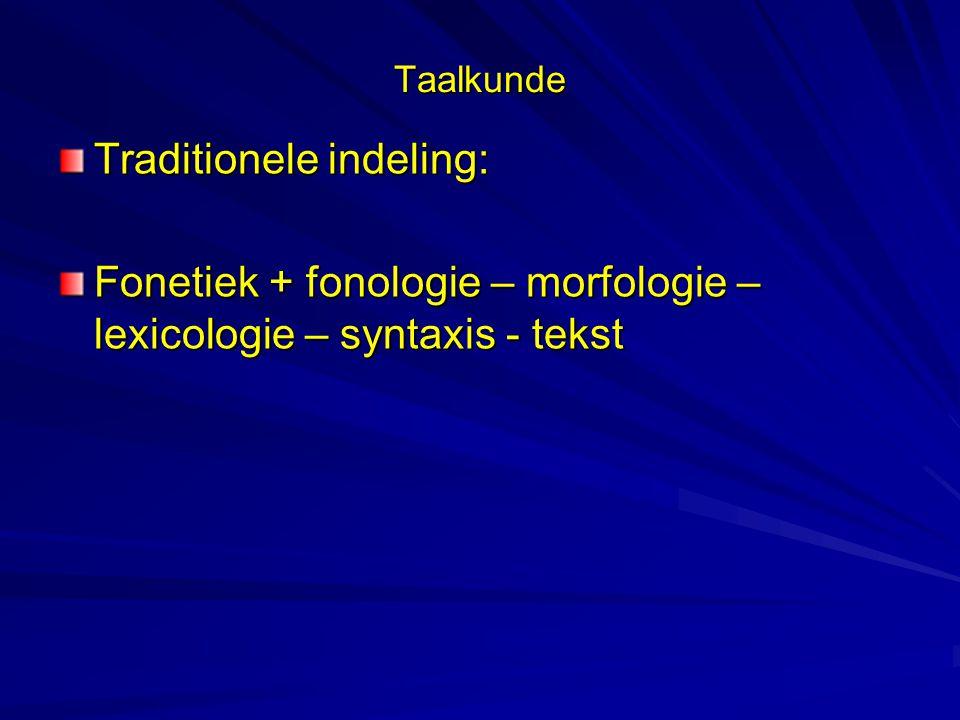 Taalkunde Traditionele indeling: Fonetiek + fonologie – morfologie – lexicologie – syntaxis - tekst