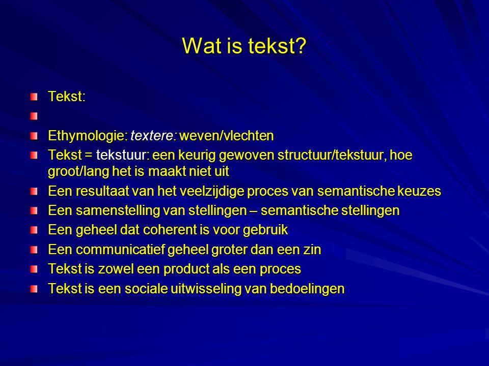 Tekst: Ethymologie: textere: weven/vlechten Tekst = tekstuur: een keurig gewoven structuur/tekstuur, hoe groot/lang het is maakt niet uit Een resultaat van het veelzijdige proces van semantische keuzes Een samenstelling van stellingen – semantische stellingen Een geheel dat coherent is voor gebruik Een communicatief geheel groter dan een zin Tekst is zowel een product als een proces Tekst is een sociale uitwisseling van bedoelingen