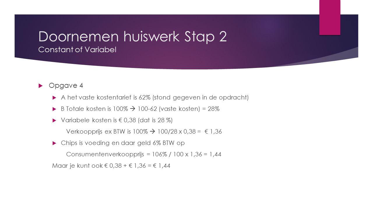 Doornemen huiswerk Stap 2 Constant of Variabel  Opgave 4  A het vaste kostentarief is 62% (stond gegeven in de opdracht)  B Totale kosten is 100% 