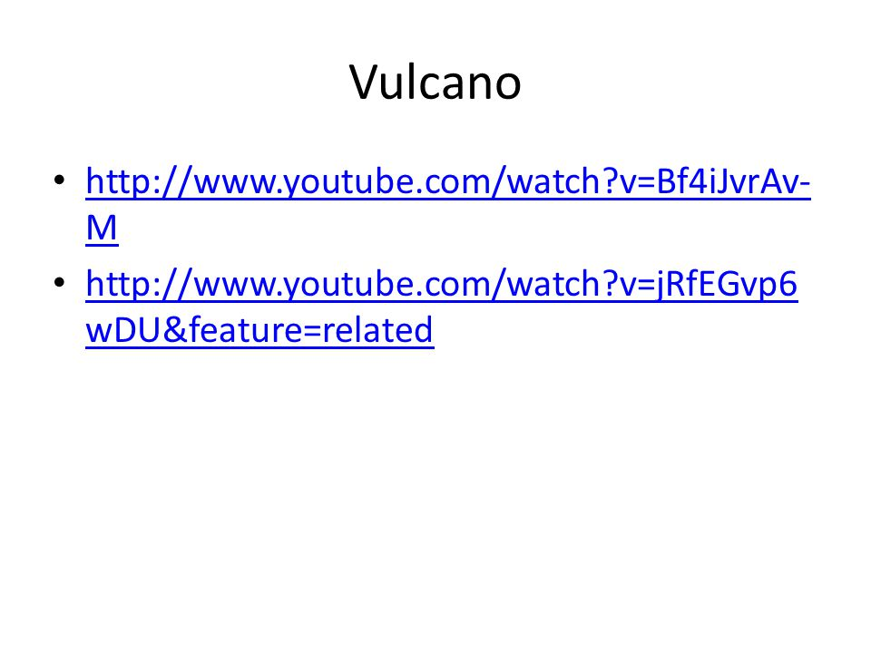 Vulcano http://www.youtube.com/watch?v=Bf4iJvrAv- M http://www.youtube.com/watch?v=Bf4iJvrAv- M http://www.youtube.com/watch?v=jRfEGvp6 wDU&feature=re