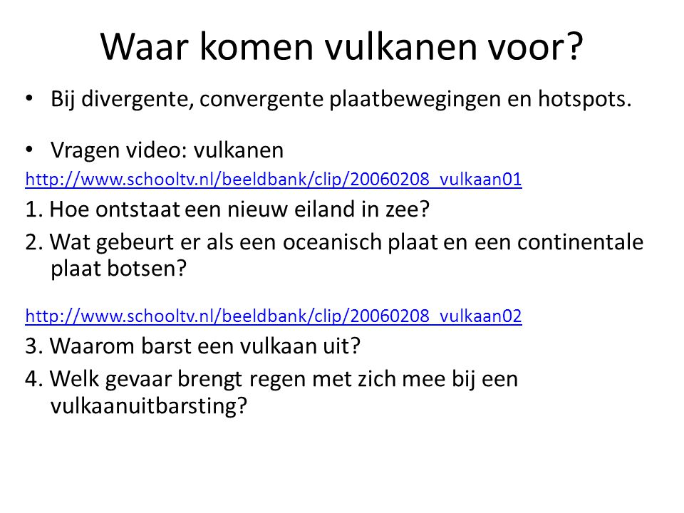 Waar komen vulkanen voor? Bij divergente, convergente plaatbewegingen en hotspots. Vragen video: vulkanen http://www.schooltv.nl/beeldbank/clip/200602