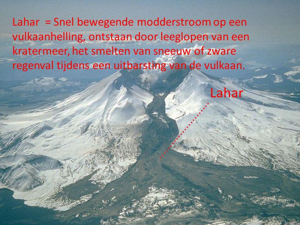 Lahar = Snel bewegende modderstroom op een vulkaanhelling, ontstaan door leeglopen van een kratermeer, het smelten van sneeuw of zware regenval tijden
