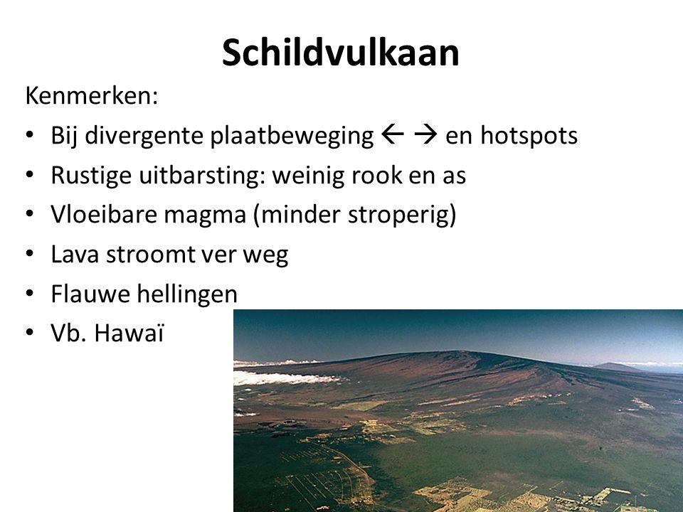 Schildvulkaan Kenmerken: Bij divergente plaatbeweging   en hotspots Rustige uitbarsting: weinig rook en as Vloeibare magma (minder stroperig) Lava s