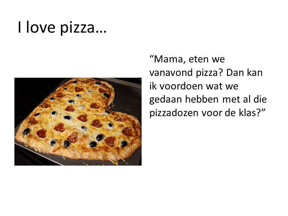 I love pizza… Mama, eten we vanavond pizza.