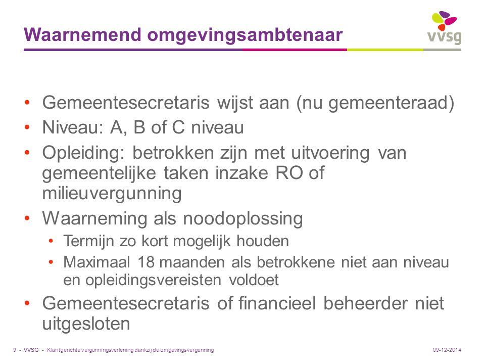 VVSG - Samenwerking college en ambtenaar Onafhankelijk functioneren geregeld via: Aanwijzing door gemeenteraad Onafhankelijk en neutraal taken uitoefenen Verslag maakt deel van vergunningsdossier Niet (meer) via: -Verslag niet per se in beslissing -Niet per se statutaire aanstelling -Bij tucht: formele mogelijkheid Tuchtcommissie om advies in te winnen bij Ruimte Vlaanderen Klantgerichte vergunningsverlening dankzij de omgevingsvergunning10 -09-12-2014