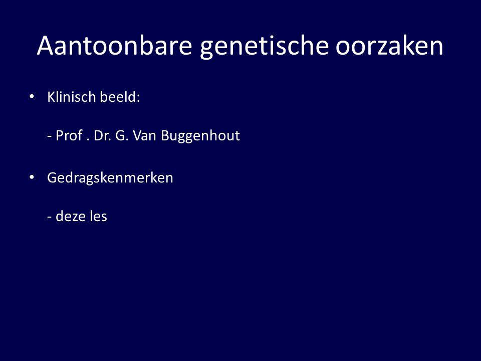 Aantoonbare genetische oorzaken Klinisch beeld: - Prof. Dr. G. Van Buggenhout Gedragskenmerken - deze les