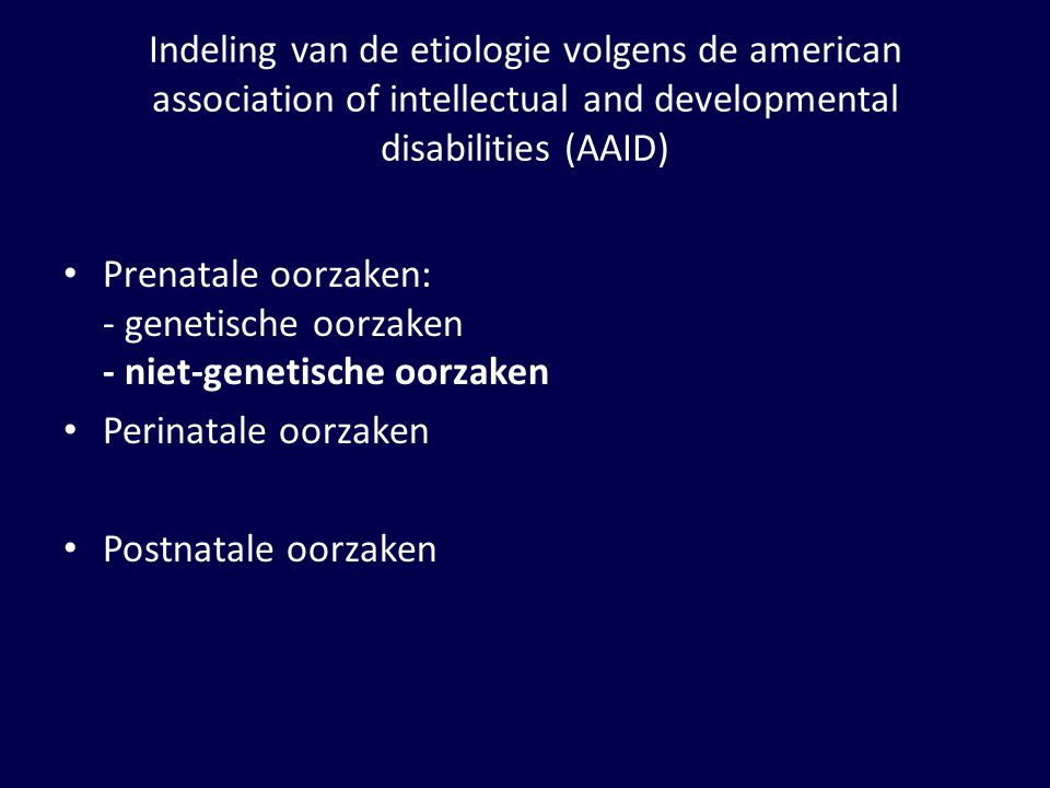 Indeling van de etiologie volgens de american association of intellectual and developmental disabilities (AAID) Prenatale oorzaken: - genetische oorza