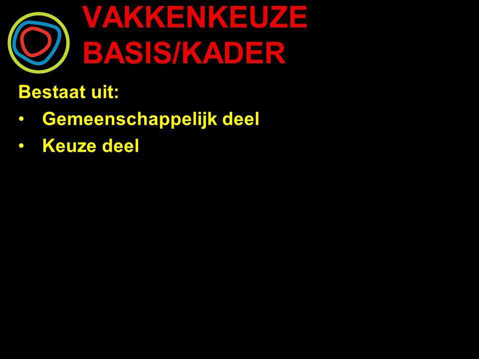 VAKKENKEUZE BASIS/KADER Bestaat uit: Gemeenschappelijk deel Keuze deel