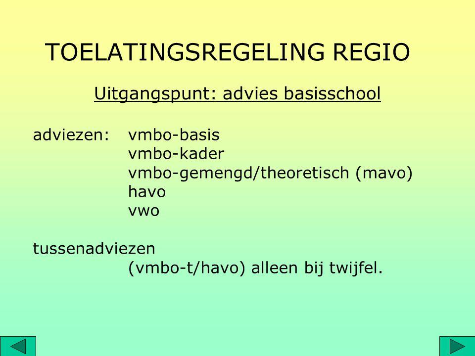 TOELATINGSREGELING REGIO adviezen: vmbo-basis vmbo-kader vmbo-gemengd/theoretisch (mavo) havo vwo tussenadviezen (vmbo-t/havo) alleen bij twijfel. Uit