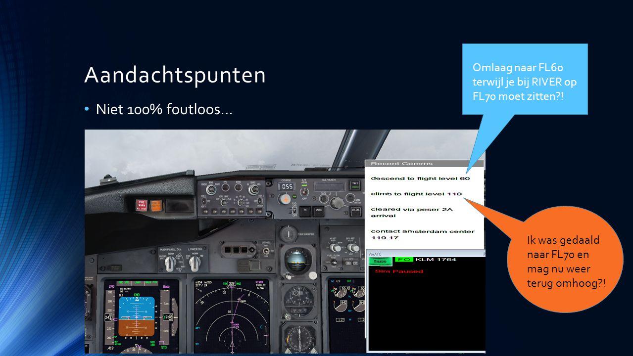 Aandachtspunten Niet 100% foutloos… Omlaag naar FL60 terwijl je bij RIVER op FL70 moet zitten?! Ik was gedaald naar FL70 en mag nu weer terug omhoog?!