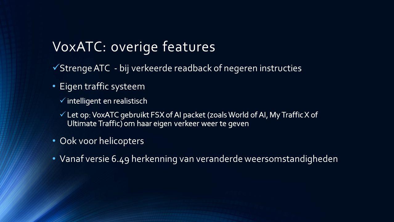 VoxATC: overige features Strenge ATC - bij verkeerde readback of negeren instructies Eigen traffic systeem intelligent en realistisch Let op: VoxATC g
