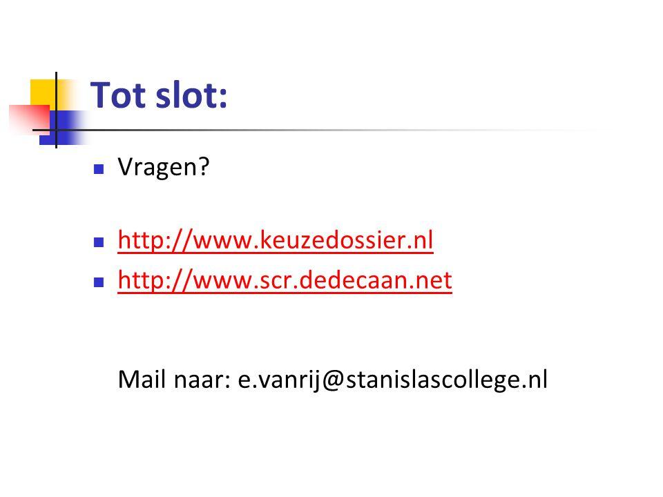 Tot slot: Vragen? http://www.keuzedossier.nl http://www.scr.dedecaan.net Mail naar: e.vanrij@stanislascollege.nl http://www.scr.dedecaan.net